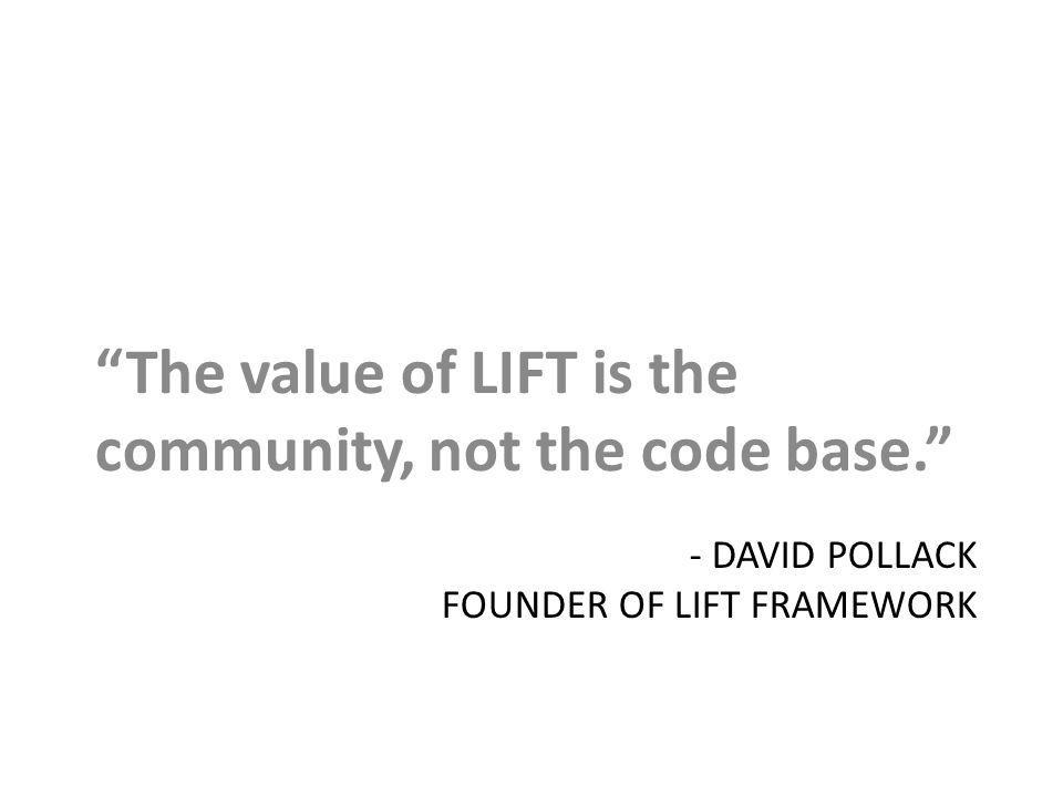 - DAVID POLLACK FOUNDER OF LIFT FRAMEWORK The value of LIFT is the community, not the code base.