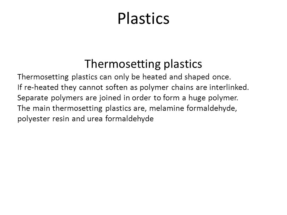 Plastics Thermosetting plastics Thermosetting plastics can only be heated and shaped once.