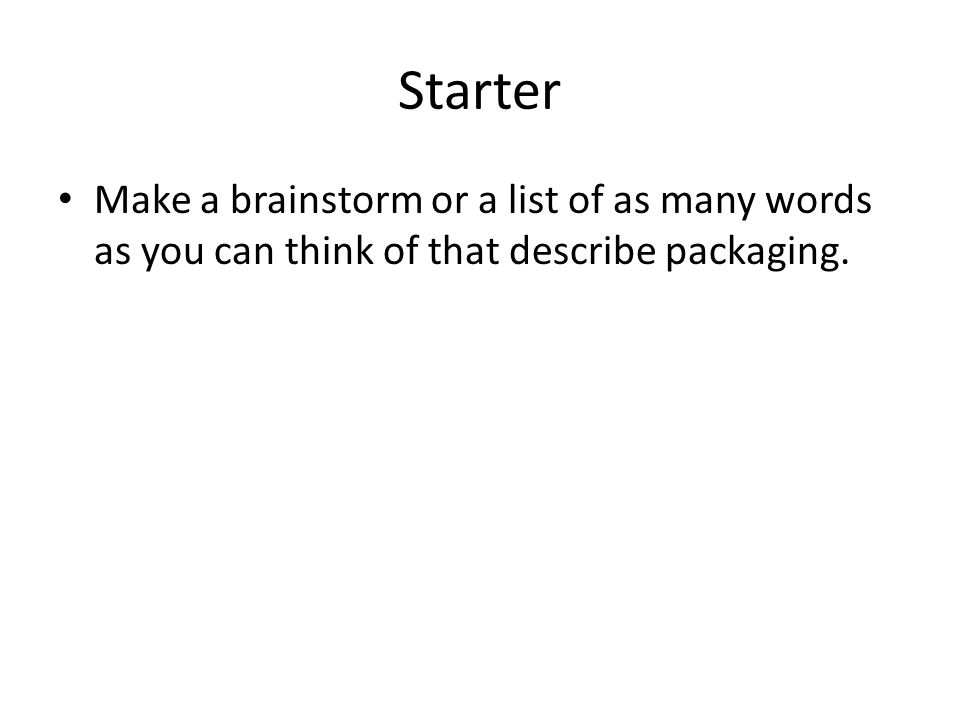 Starter Make a brainstorm or a list of as many words as you can think of that describe packaging.
