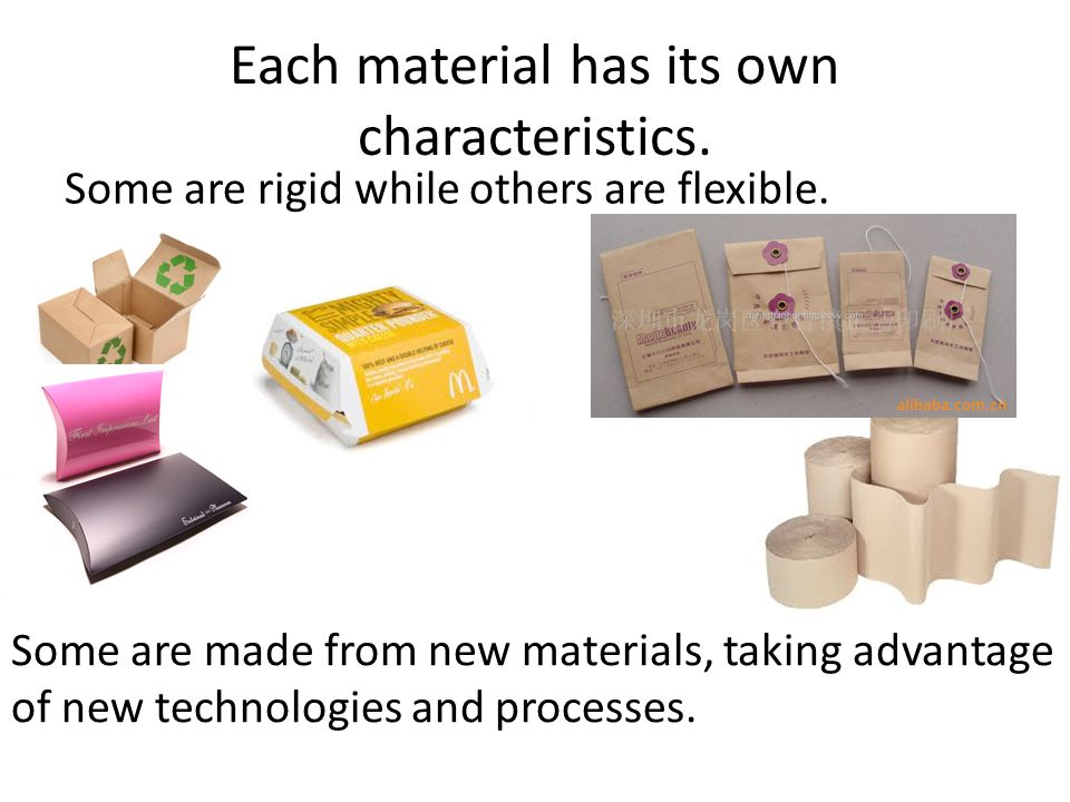 Each material has its own characteristics. Some are rigid while others are flexible.