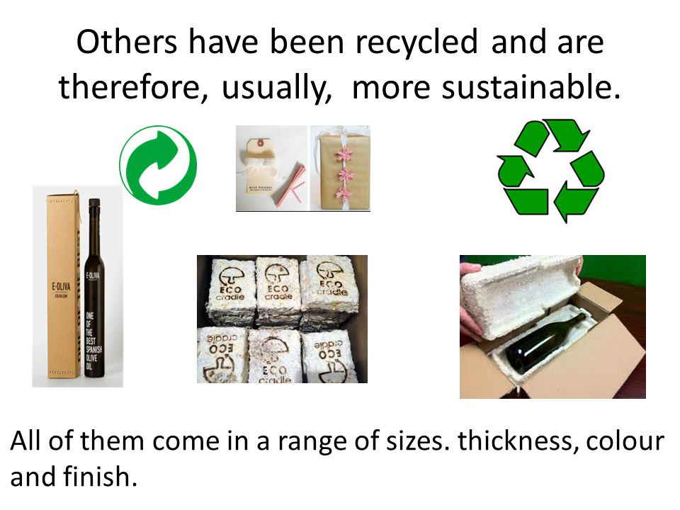 Others have been recycled and are therefore, usually, more sustainable.