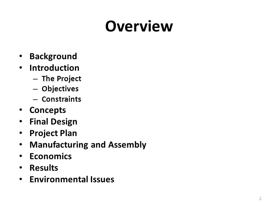 Overview Background Introduction – The Project – Objectives – Constraints Concepts Final Design Project Plan Manufacturing and Assembly Economics Results Environmental Issues 2