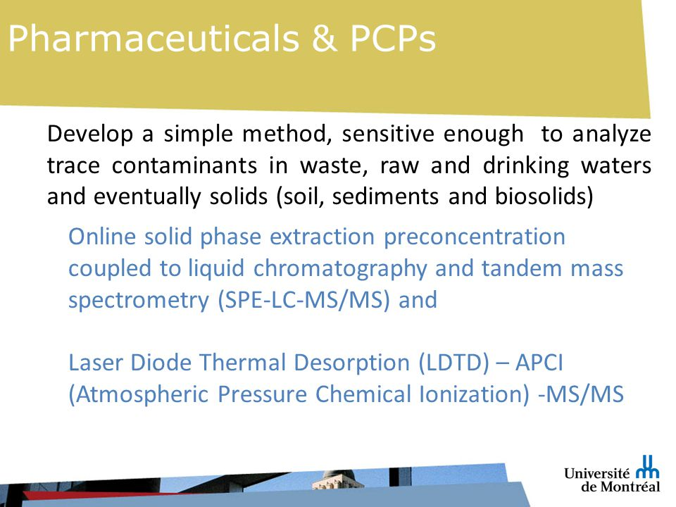 Develop a simple method, sensitive enough to analyze trace contaminants in waste, raw and drinking waters and eventually solids (soil, sediments and biosolids) Online solid phase extraction preconcentration coupled to liquid chromatography and tandem mass spectrometry (SPE-LC-MS/MS) and Laser Diode Thermal Desorption (LDTD) – APCI (Atmospheric Pressure Chemical Ionization) -MS/MS Pharmaceuticals & PCPs