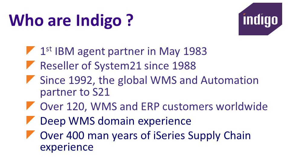 Who are Indigo ? 1 st IBM agent partner in May 1983 Reseller of System21 since 1988 Since 1992, the global WMS and Automation partner to S21 Over 120,