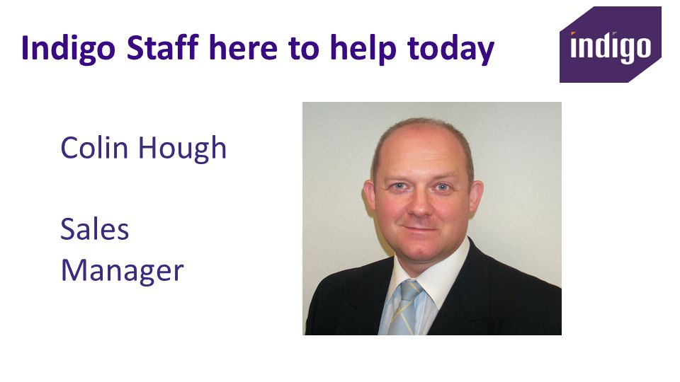 Indigo Staff here to help today Colin Hough Sales Manager