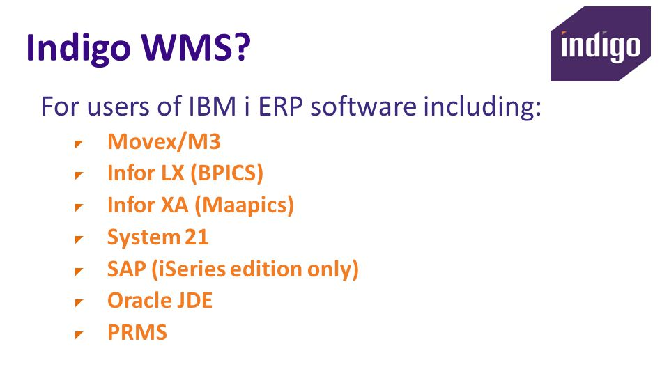 Indigo WMS? For users of IBM i ERP software including: Movex/M3 Infor LX (BPICS) Infor XA (Maapics) System 21 SAP (iSeries edition only) Oracle JDE PR