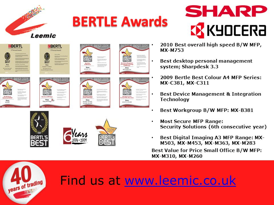 2010 Best overall high speed B/W MFP, MX-M753 Best desktop personal management system; Sharpdesk 3.3 2009 Bertle Best Colour A4 MFP Series: MX-C381, MX-C311 Best Device Management & Integration Technology Best Workgroup B/W MFP: MX-B381 Most Secure MFP Range: Security Solutions (6th consecutive year) Best Digital Imaging A3 MFP Range: MX- M503, MX-M453, MX-M363, MX-M283 Best Value for Price Small Office B/W MFP: MX-M310, MX-M260 Find us at www.leemic.co.ukwww.leemic.co.uk