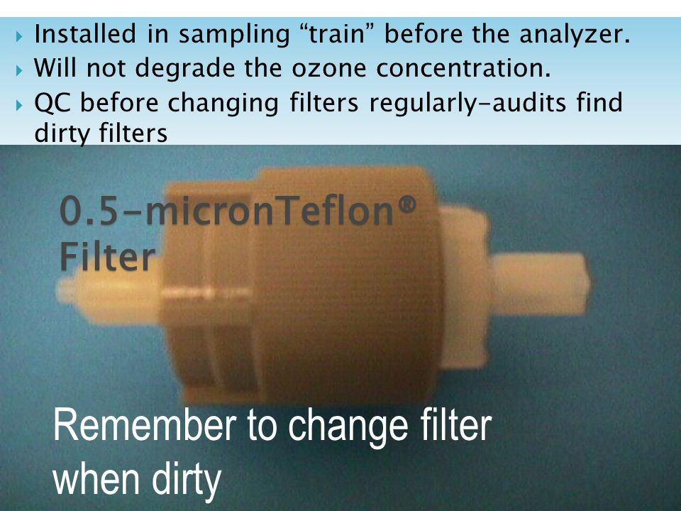The.5 micron teflon® filter holder Remember to change filter when dirty Installed in sampling train before the analyzer.