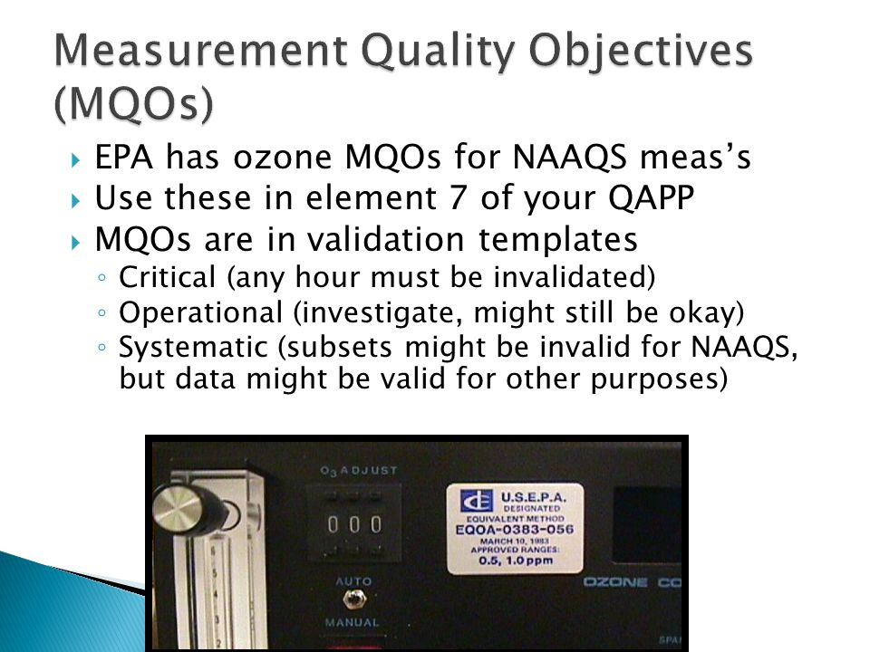 EPA has ozone MQOs for NAAQS meass Use these in element 7 of your QAPP MQOs are in validation templates Critical (any hour must be invalidated) Operational (investigate, might still be okay) Systematic (subsets might be invalid for NAAQS, but data might be valid for other purposes)