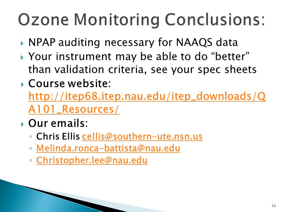 NPAP auditing necessary for NAAQS data Your instrument may be able to do better than validation criteria, see your spec sheets Course website: http://itep68.itep.nau.edu/itep_downloads/Q A101_Resources/ http://itep68.itep.nau.edu/itep_downloads/Q A101_Resources/ Our emails: Chris Ellis cellis@southern-ute.nsn.uscellis@southern-ute.nsn.us Melinda.ronca-battista@nau.edu Christopher.lee@nau.edu 34