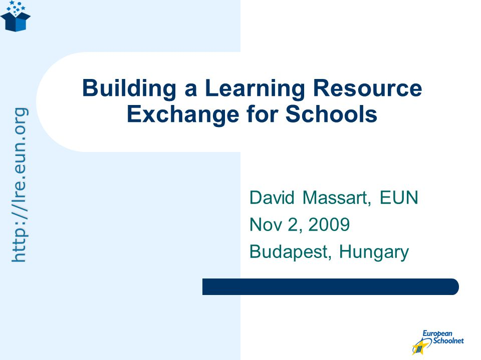 http://lre.eun.org David Massart, EUN Nov 2, 2009 Budapest, Hungary Building a Learning Resource Exchange for Schools