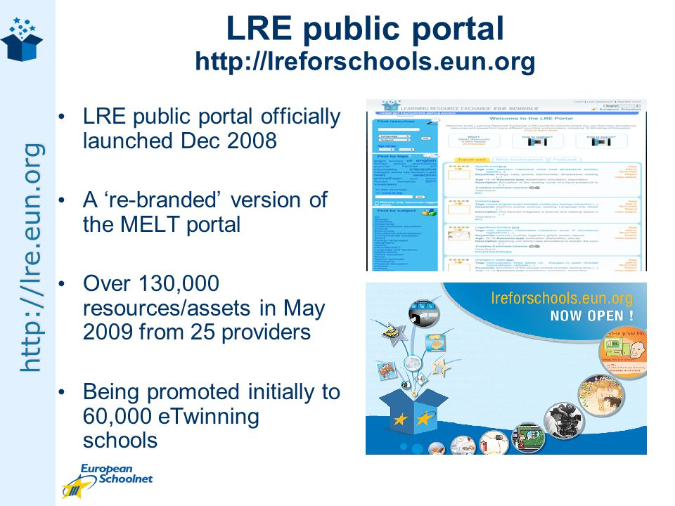 http://lre.eun.org LRE public portal http://lreforschools.eun.org LRE public portal officially launched Dec 2008 A re-branded version of the MELT portal Over 130,000 resources/assets in May 2009 from 25 providers Being promoted initially to 60,000 eTwinning schools