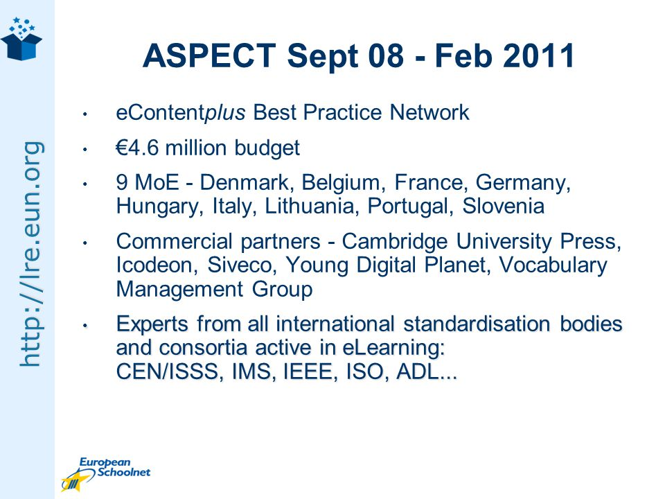 http://lre.eun.org ASPECT Sept 08 - Feb 2011 eContentplus Best Practice Network 4.6 million budget 9 MoE - Denmark, Belgium, France, Germany, Hungary, Italy, Lithuania, Portugal, Slovenia Commercial partners - Cambridge University Press, Icodeon, Siveco, Young Digital Planet, Vocabulary Management Group Experts from all international standardisation bodies and consortia active in eLearning: CEN/ISSS, IMS, IEEE, ISO, ADL...