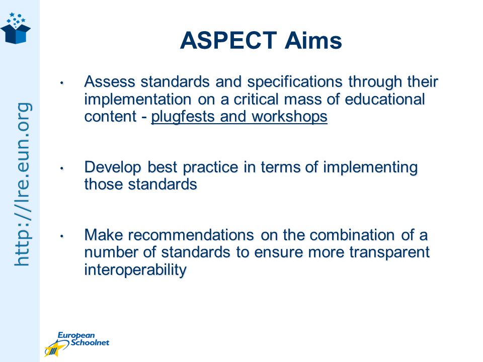 http://lre.eun.org ASPECT Aims Assess standards and specifications through their implementation on a critical mass of educational content - plugfests and workshops Assess standards and specifications through their implementation on a critical mass of educational content - plugfests and workshops Develop best practice in terms of implementing those standards Develop best practice in terms of implementing those standards Make recommendations on the combination of a number of standards to ensure more transparent interoperability Make recommendations on the combination of a number of standards to ensure more transparent interoperability