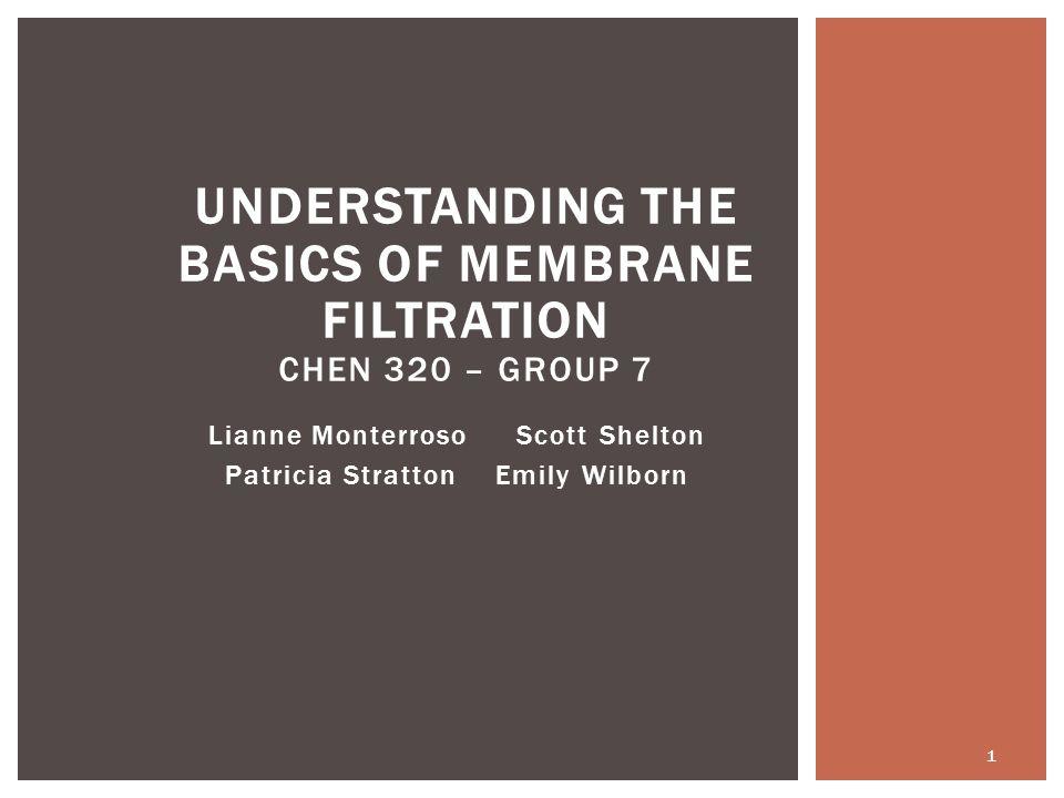 Lianne Monterroso Scott Shelton Patricia Stratton Emily Wilborn UNDERSTANDING THE BASICS OF MEMBRANE FILTRATION CHEN 320 – GROUP 7 1