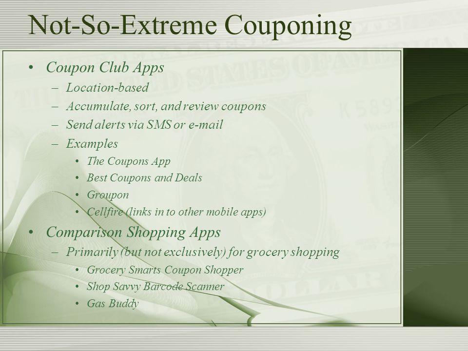 Not-So-Extreme Couponing Coupon Club Apps –Location-based –Accumulate, sort, and review coupons –Send alerts via SMS or  –Examples The Coupons App Best Coupons and Deals Groupon Cellfire (links in to other mobile apps) Comparison Shopping Apps –Primarily (but not exclusively) for grocery shopping Grocery Smarts Coupon Shopper Shop Savvy Barcode Scanner Gas Buddy