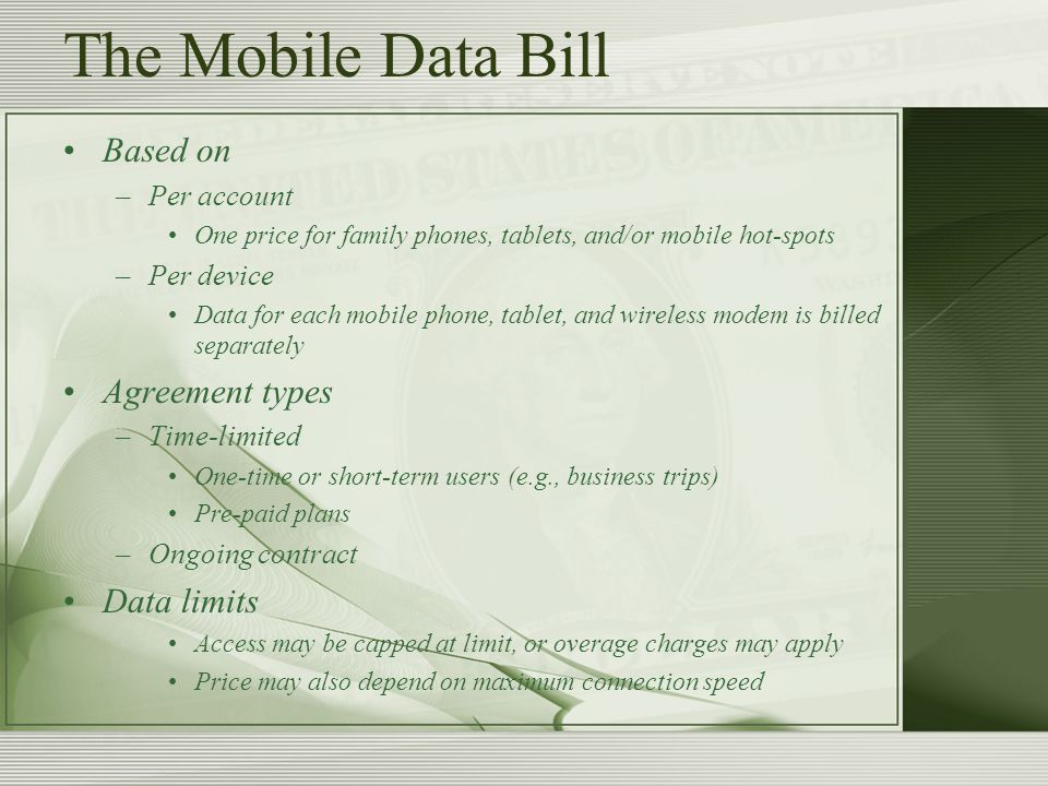 The Mobile Data Bill Based on –Per account One price for family phones, tablets, and/or mobile hot-spots –Per device Data for each mobile phone, tablet, and wireless modem is billed separately Agreement types –Time-limited One-time or short-term users (e.g., business trips) Pre-paid plans –Ongoing contract Data limits Access may be capped at limit, or overage charges may apply Price may also depend on maximum connection speed