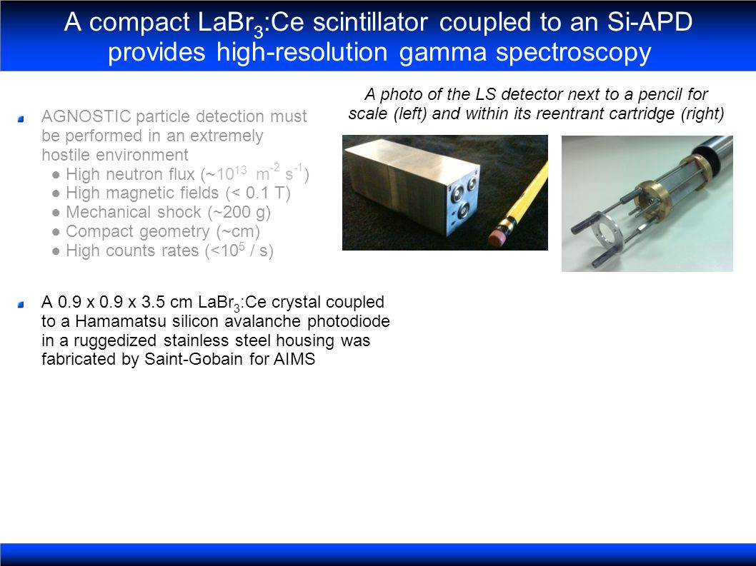 A compact LaBr 3 :Ce scintillator coupled to an Si-APD provides high-resolution gamma spectroscopy A photo of the LS detector next to a pencil for scale (left) and within its reentrant cartridge (right) AGNOSTIC particle detection must be performed in an extremely hostile environment High neutron flux (~10 13 m -2 s -1 ) High magnetic fields (< 0.1 T) Mechanical shock (~200 g) Compact geometry (~cm) High counts rates (<10 5 / s) A 0.9 x 0.9 x 3.5 cm LaBr 3 :Ce crystal coupled to a Hamamatsu silicon avalanche photodiode in a ruggedized stainless steel housing was fabricated by Saint-Gobain for AIMS