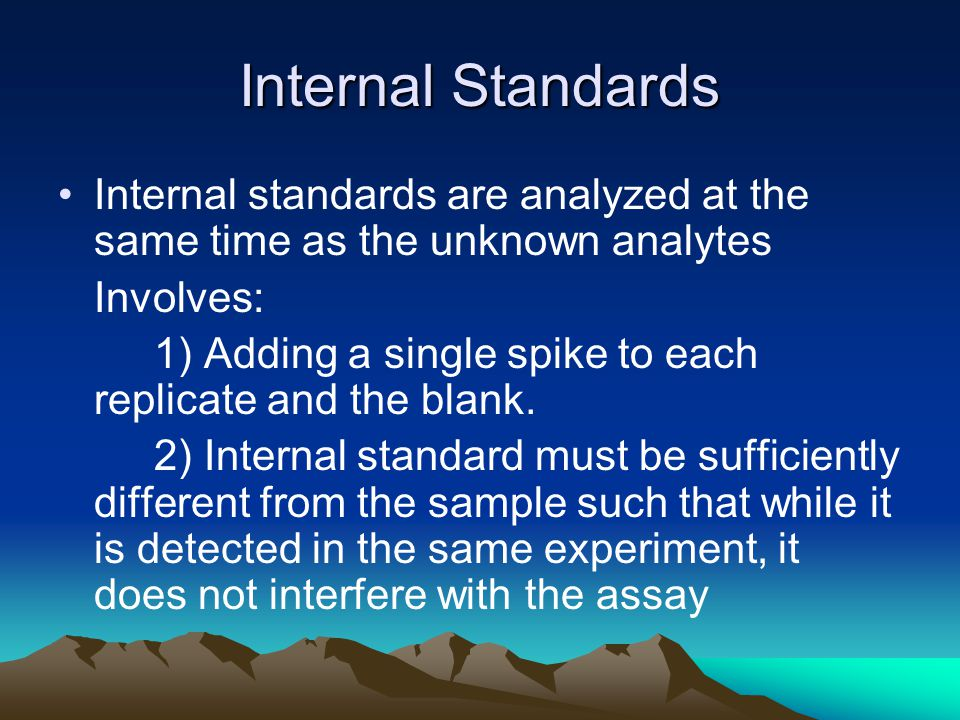 Internal Standards Internal standards are analyzed at the same time as the unknown analytes Involves: 1) Adding a single spike to each replicate and the blank.