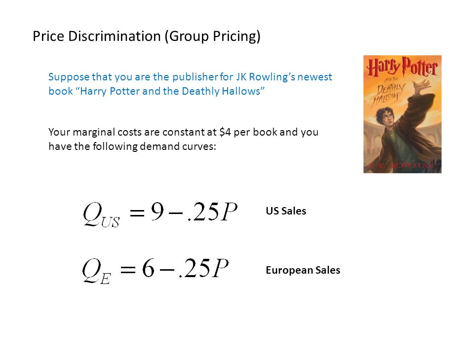 Price Discrimination (Group Pricing) Suppose that you are the publisher for JK Rowlings newest book Harry Potter and the Deathly Hallows Your marginal