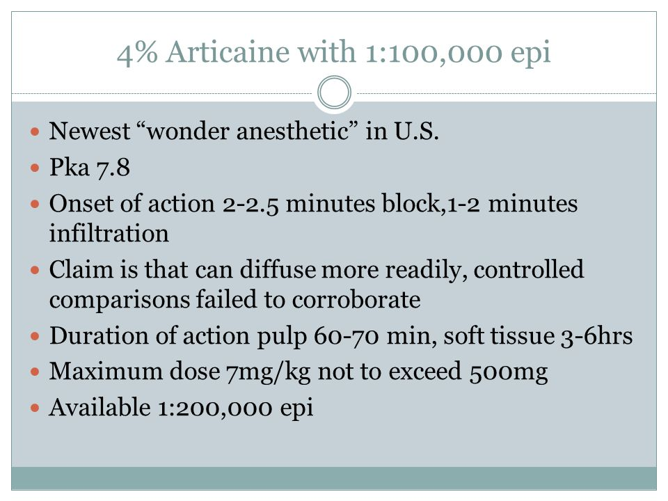 4% Articaine with 1:100,000 epi Newest wonder anesthetic in U.S. Pka 7.8 Onset of action 2-2.5 minutes block,1-2 minutes infiltration Claim is that ca