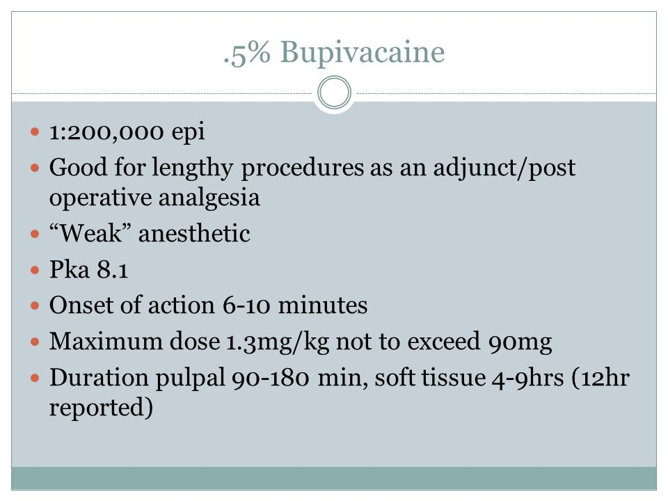 .5% Bupivacaine 1:200,000 epi Good for lengthy procedures as an adjunct/post operative analgesia Weak anesthetic Pka 8.1 Onset of action 6-10 minutes
