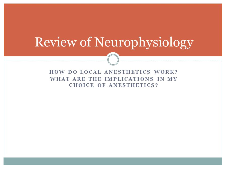 HOW DO LOCAL ANESTHETICS WORK? WHAT ARE THE IMPLICATIONS IN MY CHOICE OF ANESTHETICS? Review of Neurophysiology