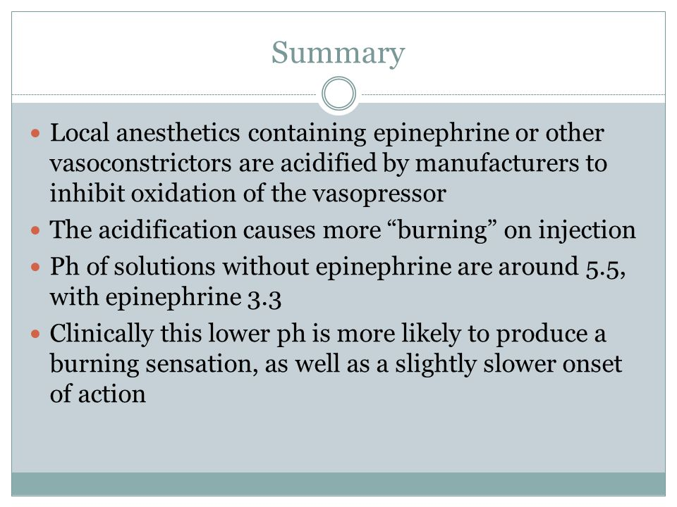 .5% Bupivacaine 1:200,000 epi Good for lengthy procedures as an adjunct/post operative analgesia Weak anesthetic Pka 8.1 Onset of action 6-10 minutes Maximum dose 1.3mg/kg not to exceed 90mg Duration pulpal 90-180 min, soft tissue 4-9hrs (12hr reported)