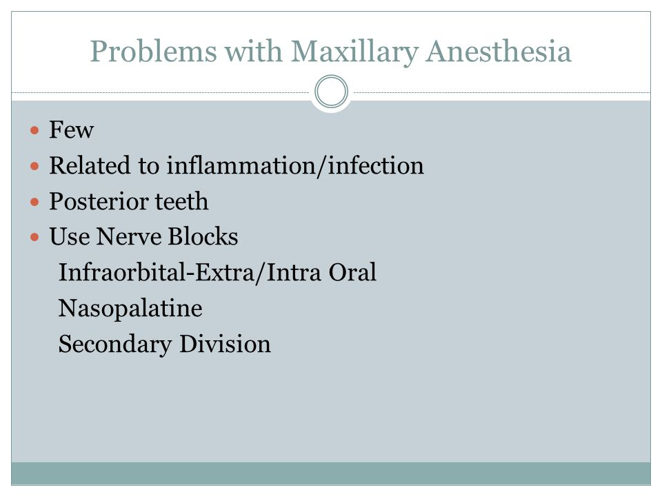 Problems with Maxillary Anesthesia Few Related to inflammation/infection Posterior teeth Use Nerve Blocks Infraorbital-Extra/Intra Oral Nasopalatine S