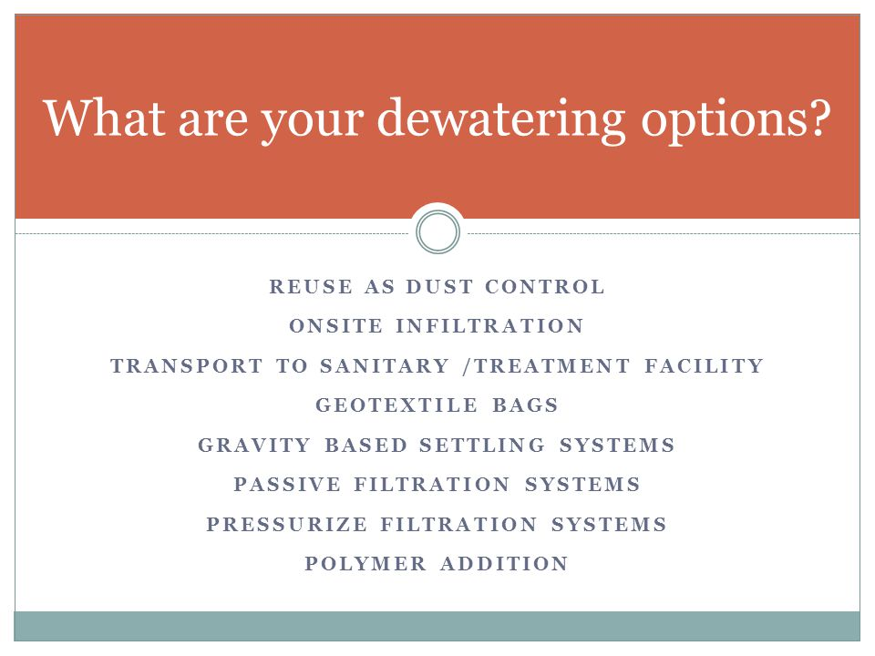 REUSE AS DUST CONTROL ONSITE INFILTRATION TRANSPORT TO SANITARY /TREATMENT FACILITY GEOTEXTILE BAGS GRAVITY BASED SETTLING SYSTEMS PASSIVE FILTRATION SYSTEMS PRESSURIZE FILTRATION SYSTEMS POLYMER ADDITION What are your dewatering options