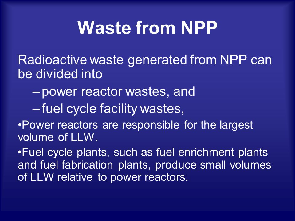 Waste from NPP Radioactive waste generated from NPP can be divided into –power reactor wastes, and –fuel cycle facility wastes, Power reactors are responsible for the largest volume of LLW.