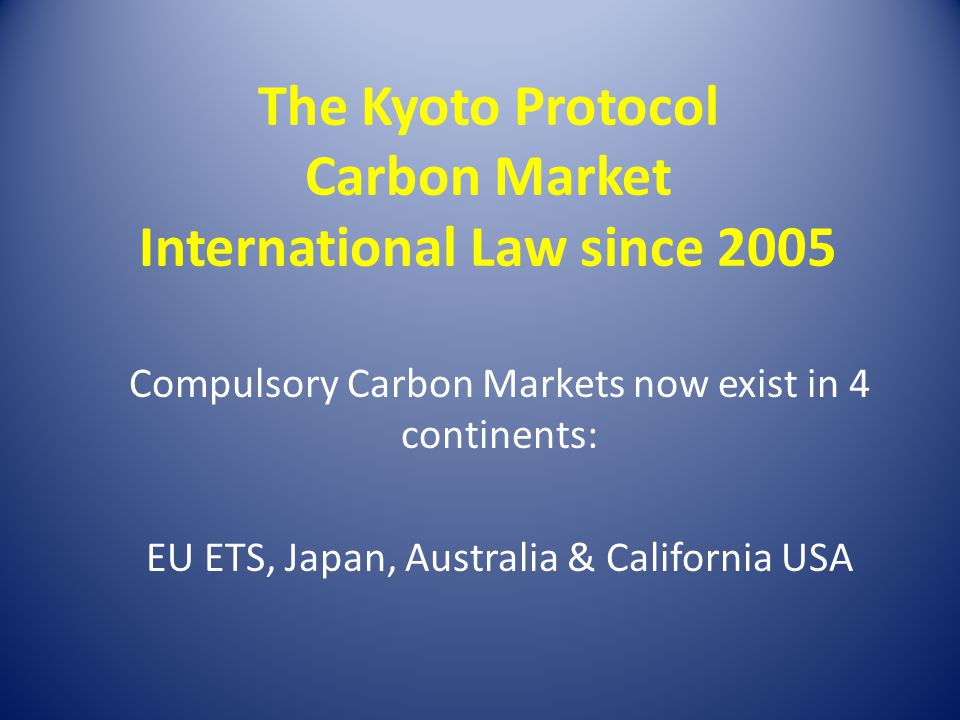 The Kyoto Protocol Carbon Market International Law since 2005 Compulsory Carbon Markets now exist in 4 continents: EU ETS, Japan, Australia & Californ