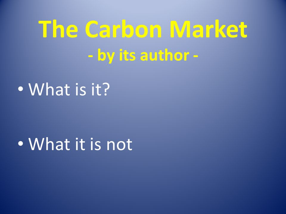 The Carbon Market - by its author - What is it? What it is not