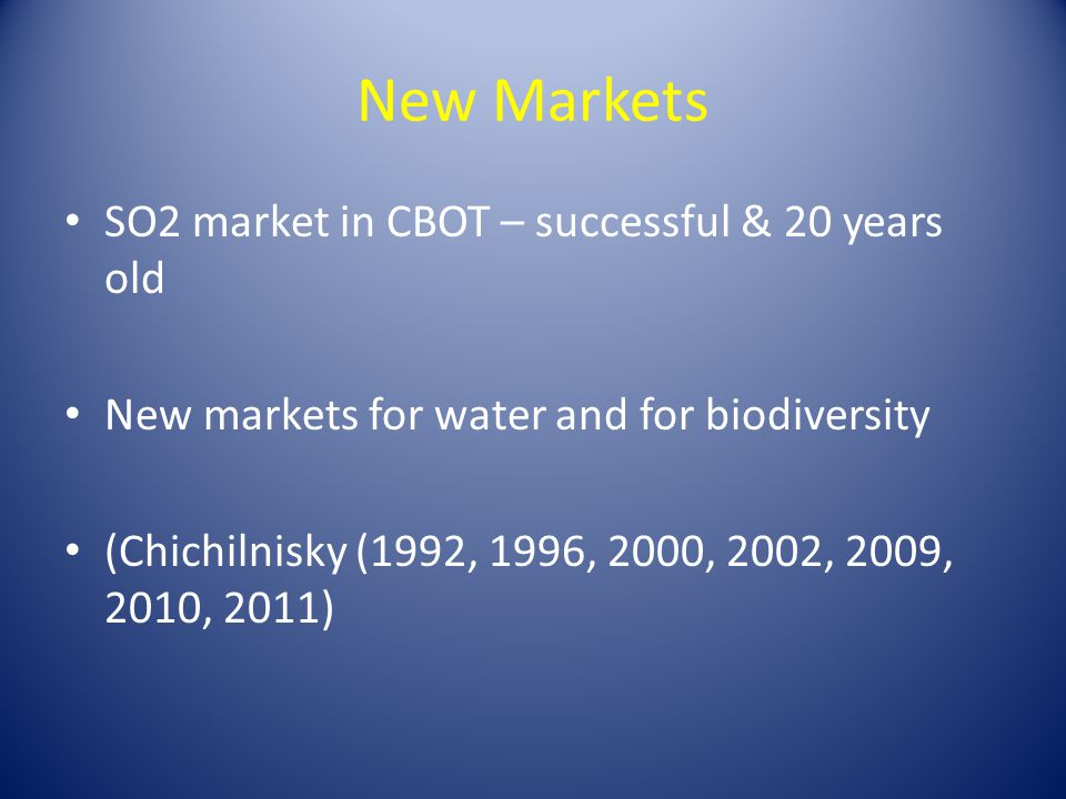 New Markets SO2 market in CBOT – successful & 20 years old New markets for water and for biodiversity (Chichilnisky (1992, 1996, 2000, 2002, 2009, 201
