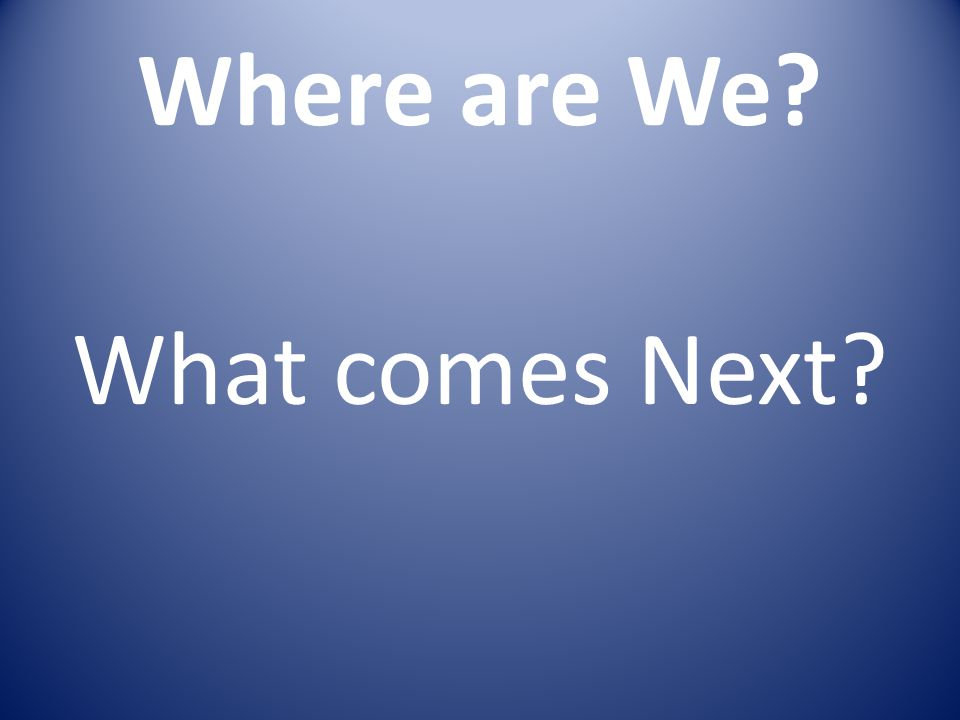 Where are We? What comes Next?