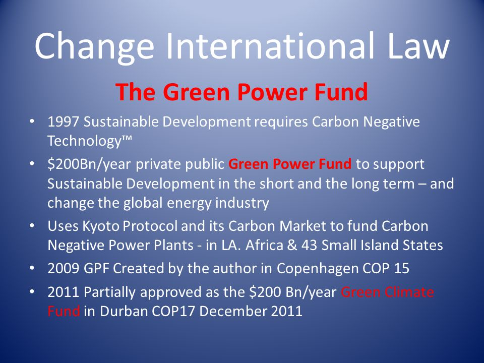 Change International Law The Green Power Fund 1997 Sustainable Development requires Carbon Negative Technology $200Bn/year private public Green Power