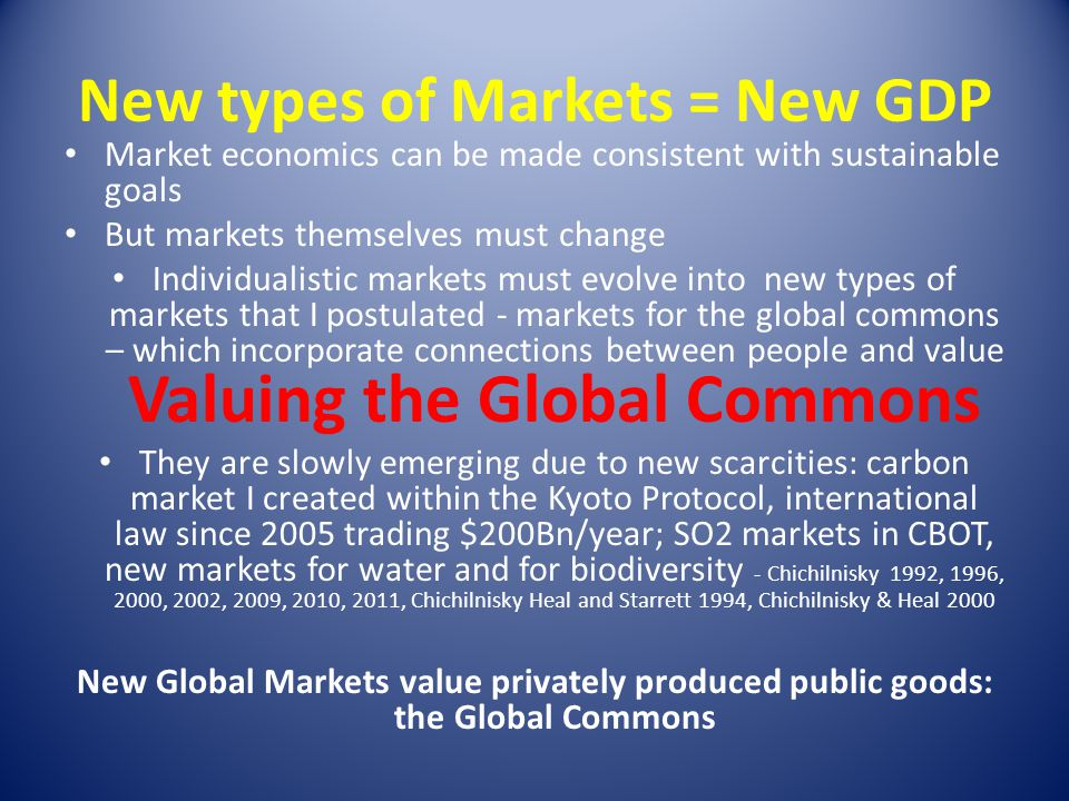 New types of Markets = New GDP Market economics can be made consistent with sustainable goals But markets themselves must change Individualistic marke