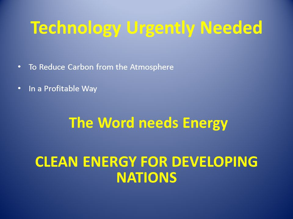 Technology Urgently Needed To Reduce Carbon from the Atmosphere In a Profitable Way The Word needs Energy CLEAN ENERGY FOR DEVELOPING NATIONS