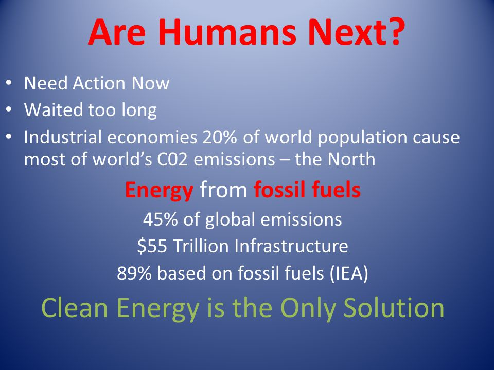 Are Humans Next? Need Action Now Waited too long Industrial economies 20% of world population cause most of worlds C02 emissions – the North Energy fr