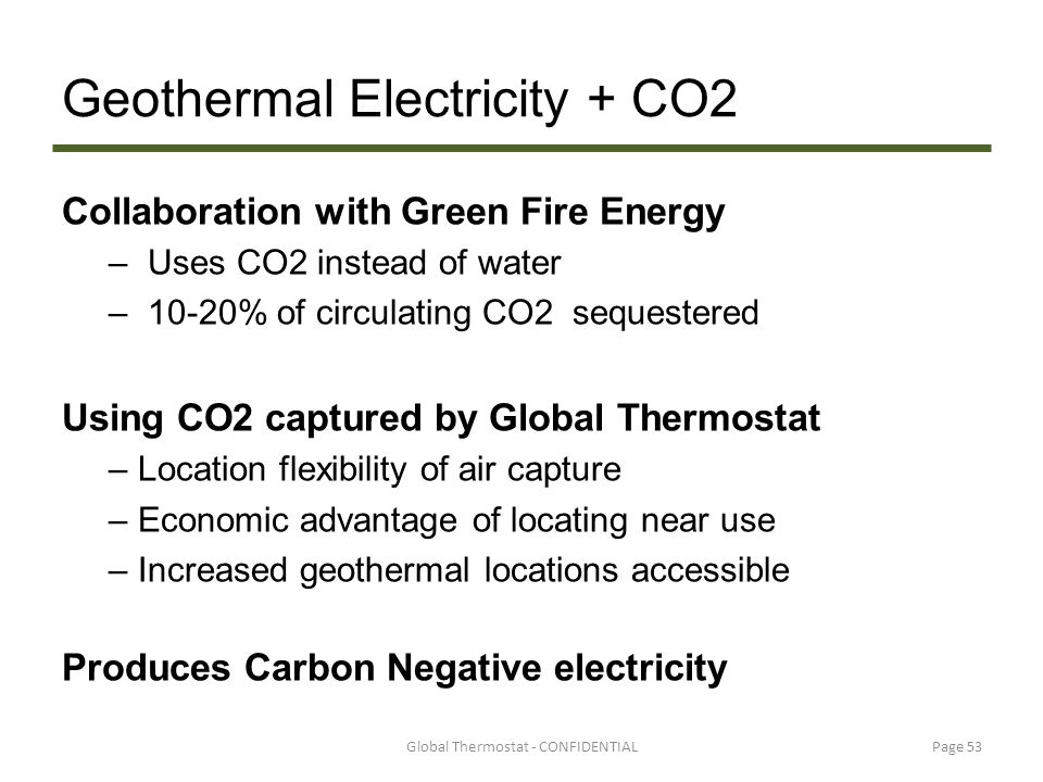 Geothermal Electricity + CO2 Collaboration with Green Fire Energy – Uses CO2 instead of water – 10-20% of circulating CO2 sequestered Using CO2 captur