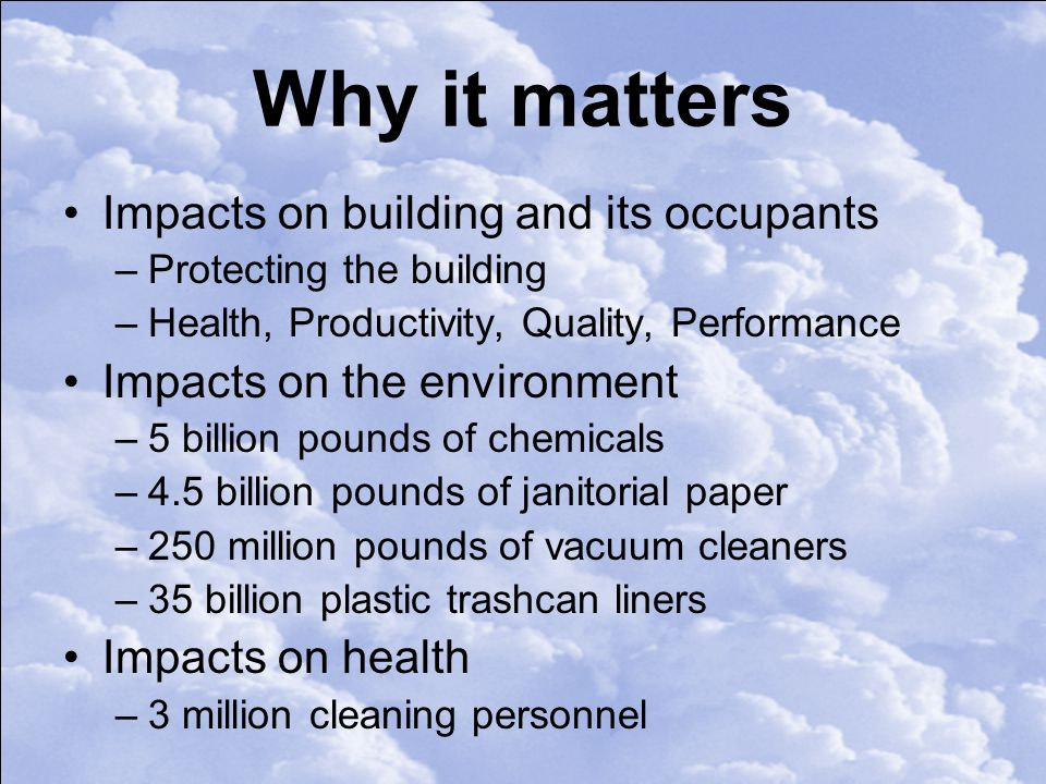 Why it matters Impacts on building and its occupants –Protecting the building –Health, Productivity, Quality, Performance Impacts on the environment –5 billion pounds of chemicals –4.5 billion pounds of janitorial paper –250 million pounds of vacuum cleaners –35 billion plastic trashcan liners Impacts on health –3 million cleaning personnel