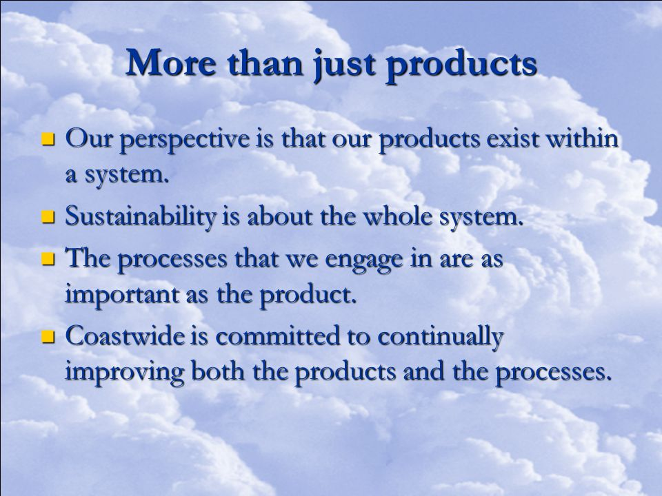 More than just products Our perspective is that our products exist within a system.
