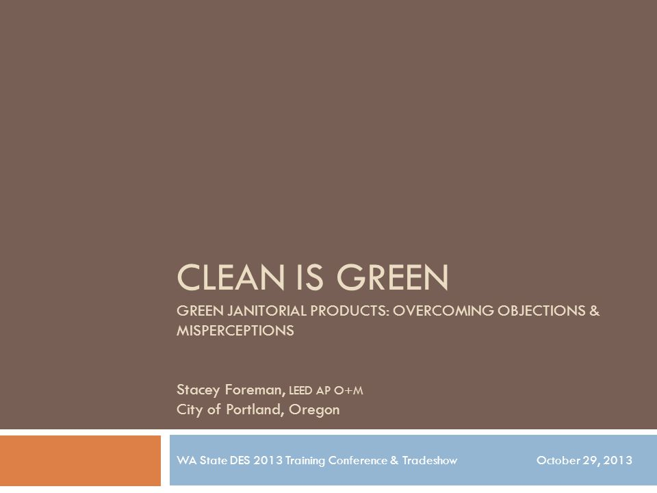 CLEAN IS GREEN GREEN JANITORIAL PRODUCTS: OVERCOMING OBJECTIONS & MISPERCEPTIONS Stacey Foreman, LEED AP O+M City of Portland, Oregon WA State DES 2013 Training Conference & Tradeshow October 29, 2013