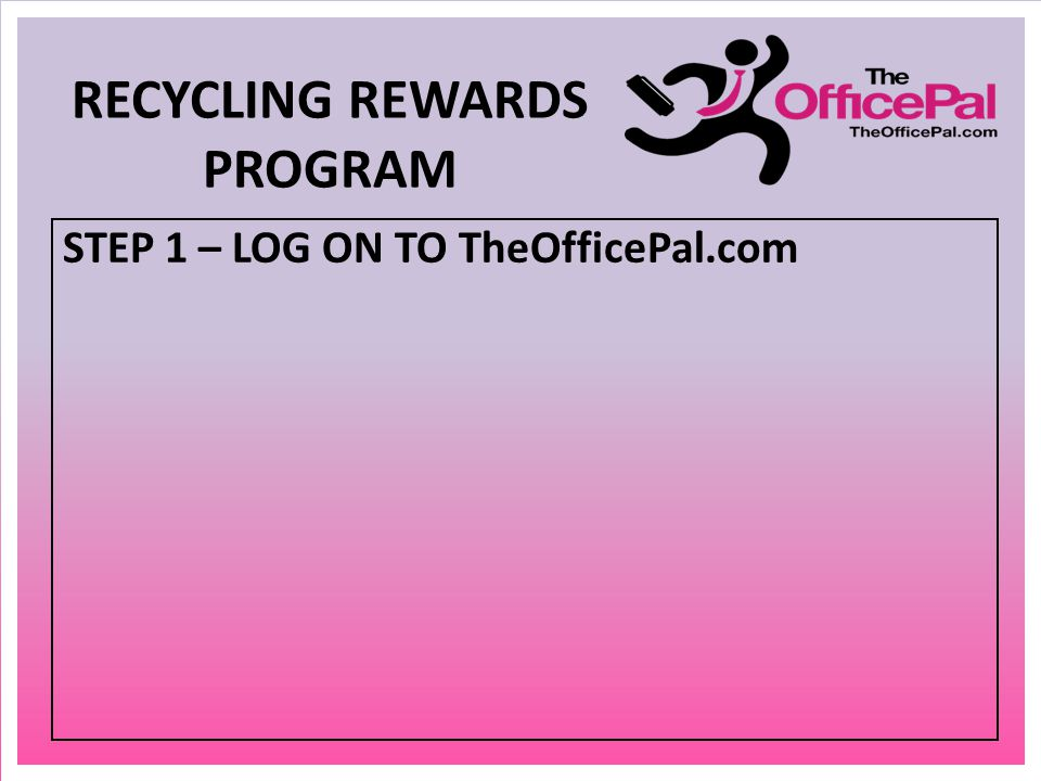 STEP 1 – LOG ON TO TheOfficePal.com RECYCLING REWARDS PROGRAM