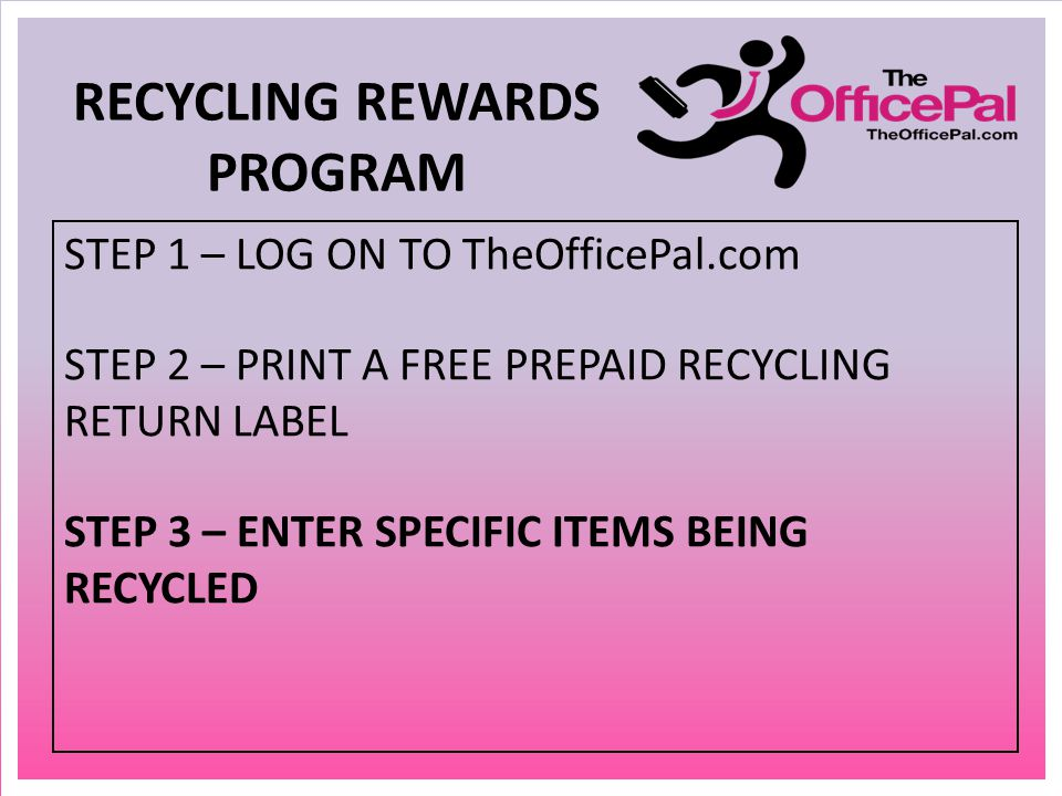 STEP 1 – LOG ON TO TheOfficePal.com STEP 2 – PRINT A FREE PREPAID RECYCLING RETURN LABEL STEP 3 – ENTER SPECIFIC ITEMS BEING RECYCLED RECYCLING REWARDS PROGRAM