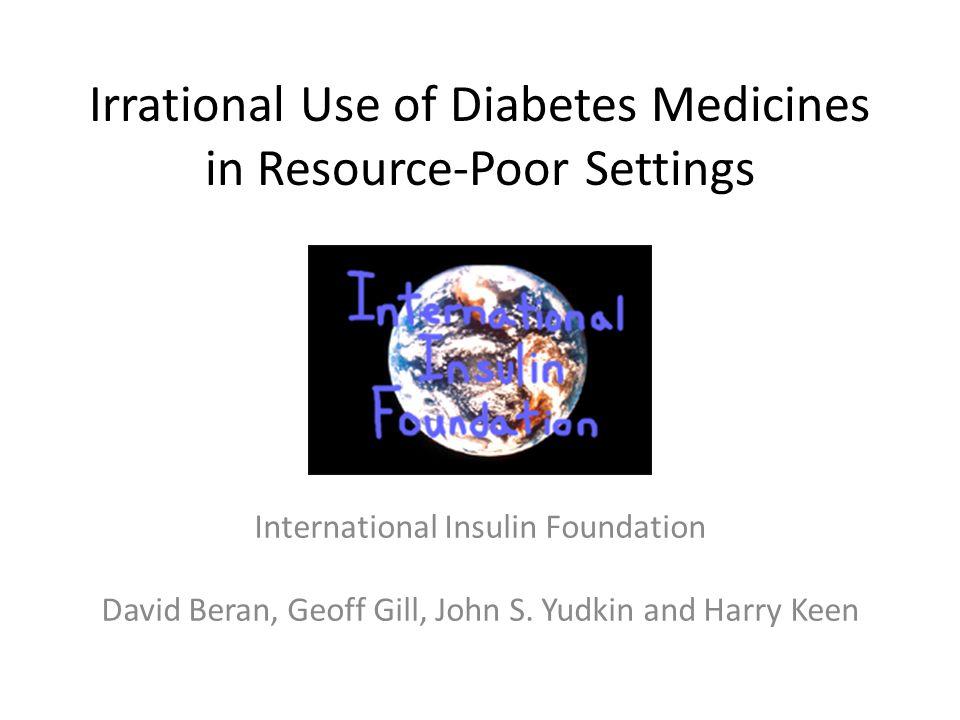 Irrational Use of Diabetes Medicines in Resource-Poor Settings International Insulin Foundation David Beran, Geoff Gill, John S.