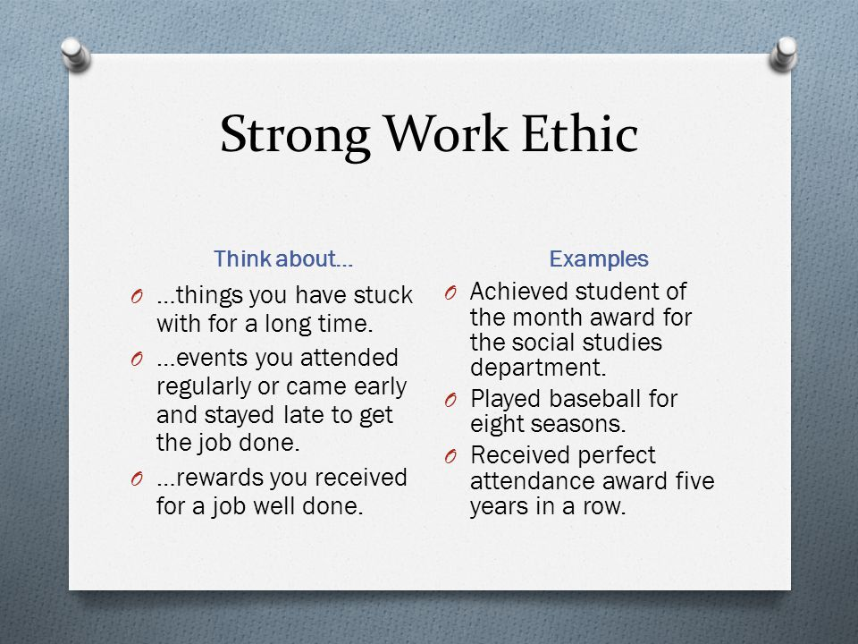 Strong Work Ethic Think about… Examples O …things you have stuck with for a long time. O …events you attended regularly or came early and stayed late