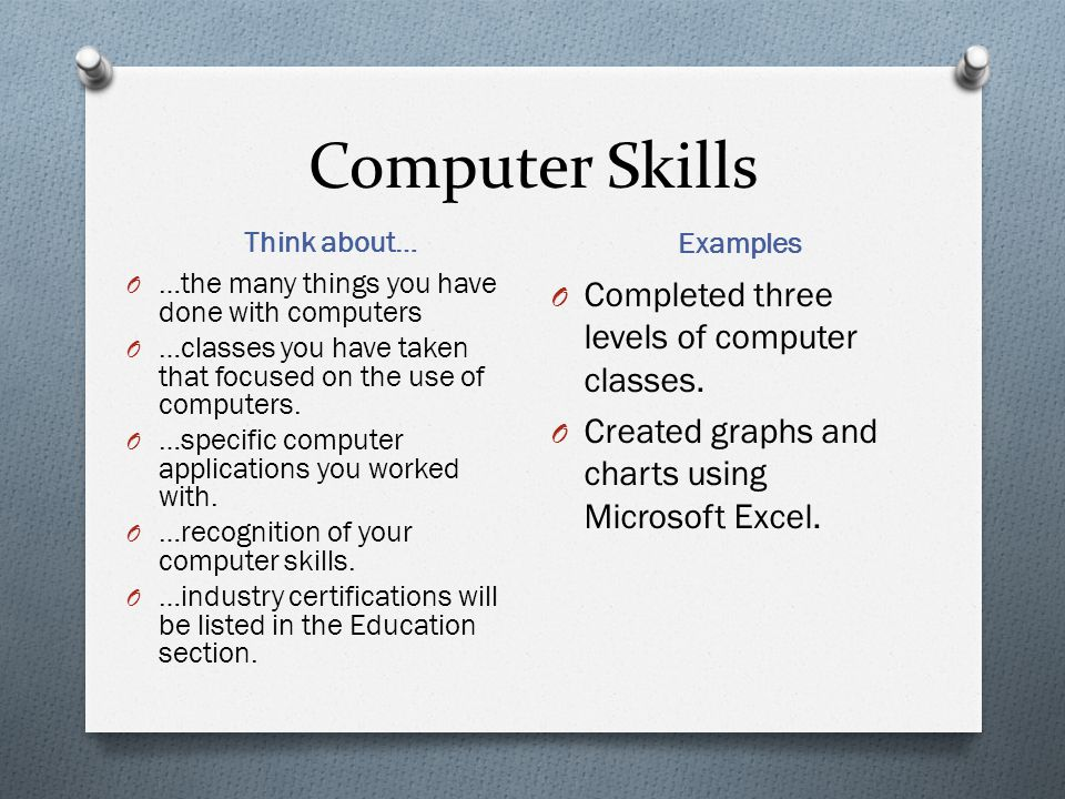 Computer Skills Think about… Examples O …the many things you have done with computers O …classes you have taken that focused on the use of computers.