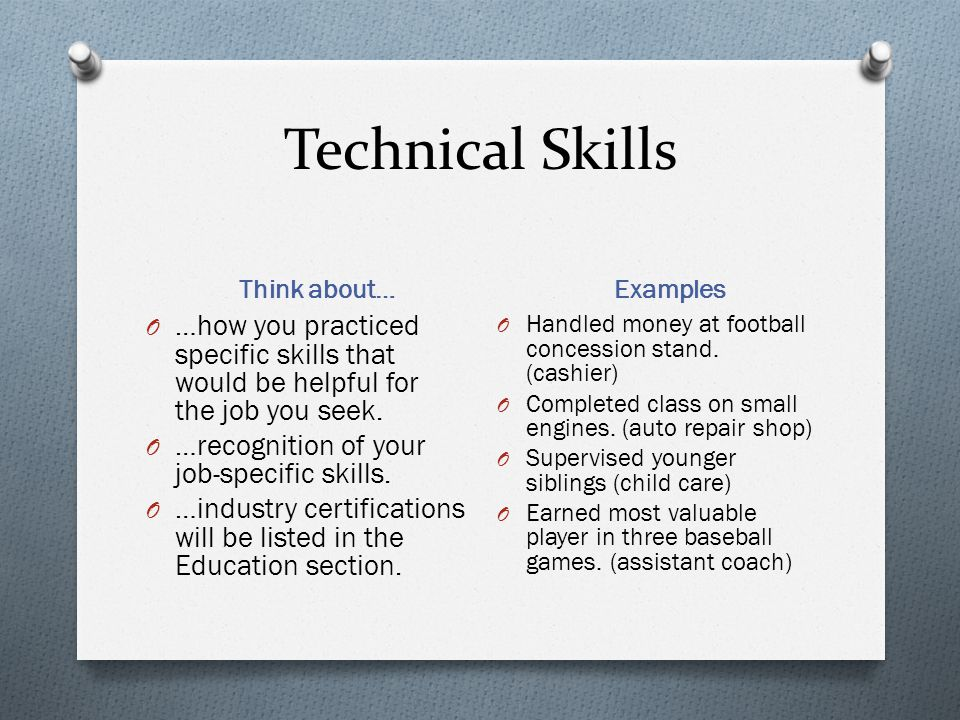Technical Skills Think about… Examples O …how you practiced specific skills that would be helpful for the job you seek. O …recognition of your job-spe