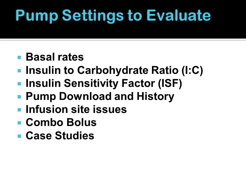 Basal rates Insulin to Carbohydrate Ratio (I:C) Insulin Sensitivity Factor (ISF) Pump Download and History Infusion site issues Combo Bolus Case Studi